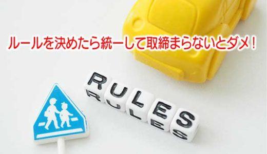 ルールを決めたら統一して取締まらないとダメ