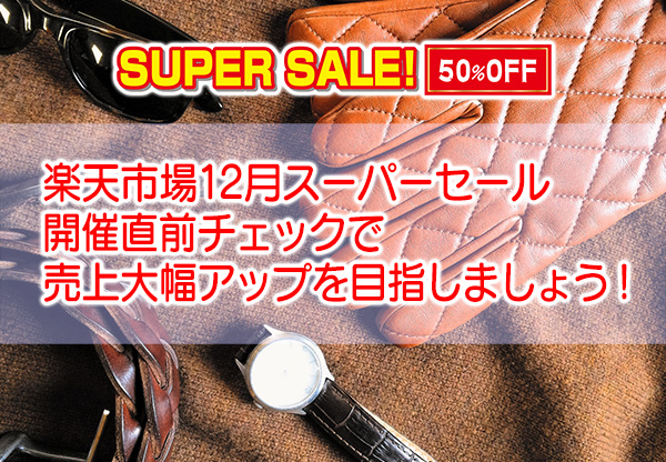 楽天市場12月スーパーセール開催直前チェックで売上大幅アップを目指しましょう!