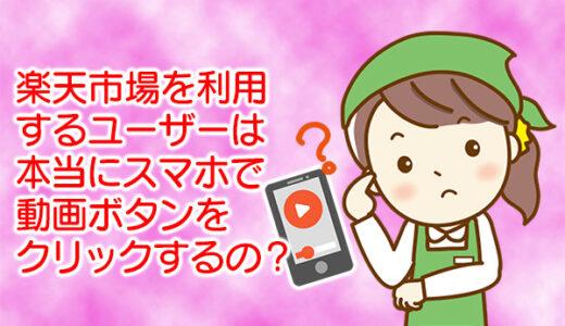 楽天市場利用ユーザーはスマホ閲覧で動画ボタンを把握しているのか?